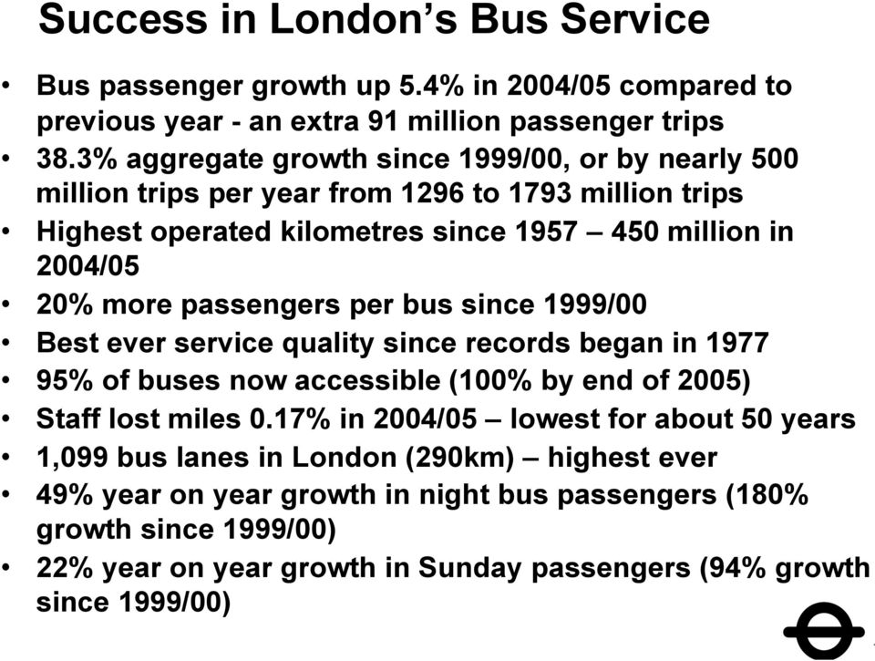 passengers per bus since 1999/00 Best ever service quality since records began in 1977 95% of buses now accessible (100% by end of 2005) Staff lost miles 0.
