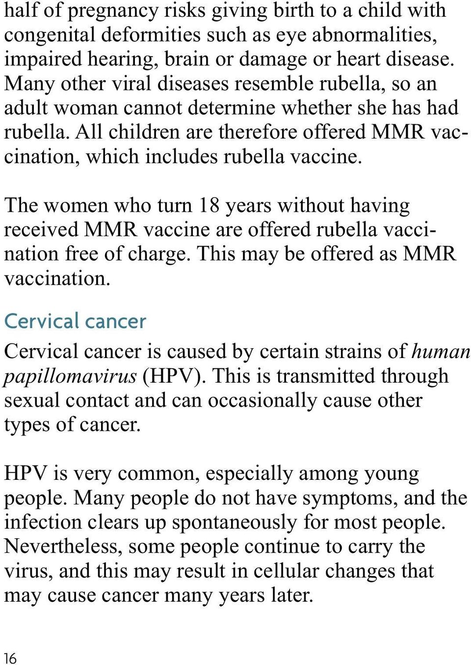 The women who turn 18 years without having received MMR vaccine are offered rubella vaccination free of charge. This may be offered as MMR vaccination.