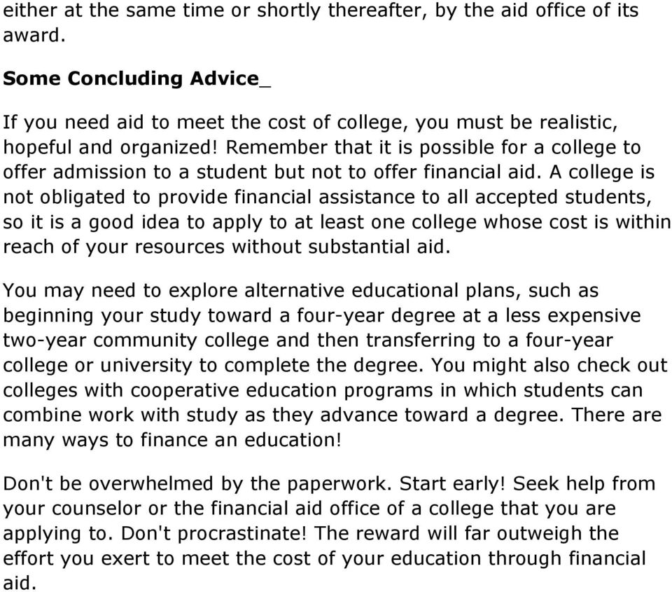 A college is not obligated to provide financial assistance to all accepted students, so it is a good idea to apply to at least one college whose cost is within reach of your resources without