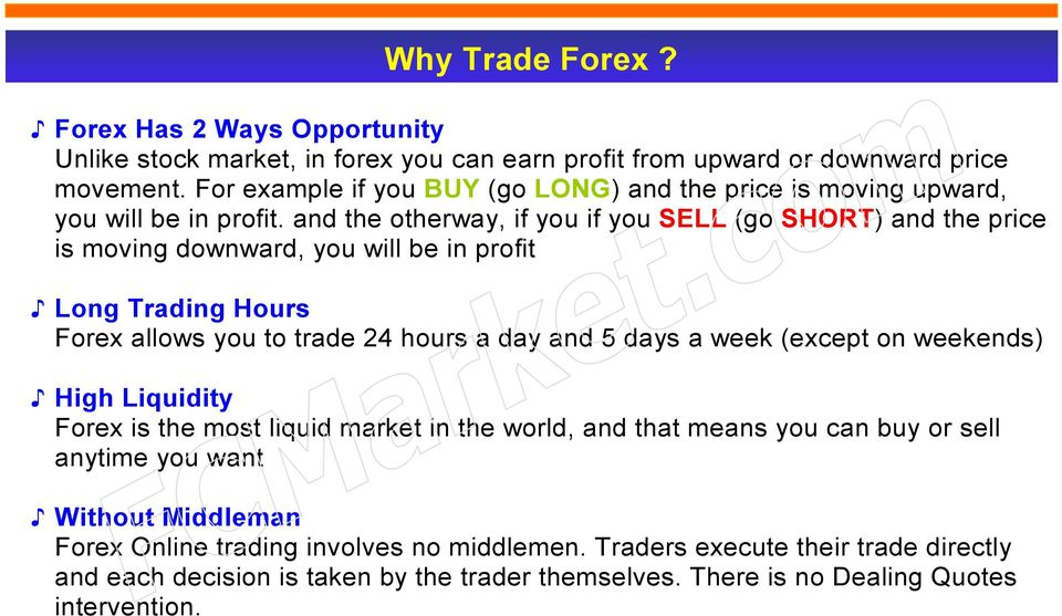 and the otherway, if you if you SELL (go SHORT) and the price is moving downward, you will be in profit Long Trading Hours Forex allows you to trade 24 hours a day and 5 days a week