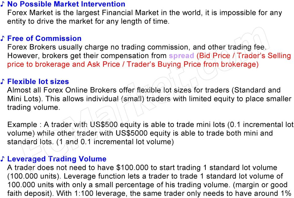 However, brokers get their compensation from spread (Bid Price / Trader s Selling price to brokerage and Ask Price / Trader s Buying Price from brokerage) Flexible lot sizes Almost all Forex Online