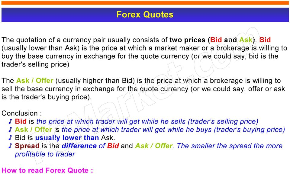 price) The Ask / Offer (usually higher than Bid) is the price at which a brokerage is willing to sell the base currency in exchange for the quote currency (or we could say, offer or ask is the