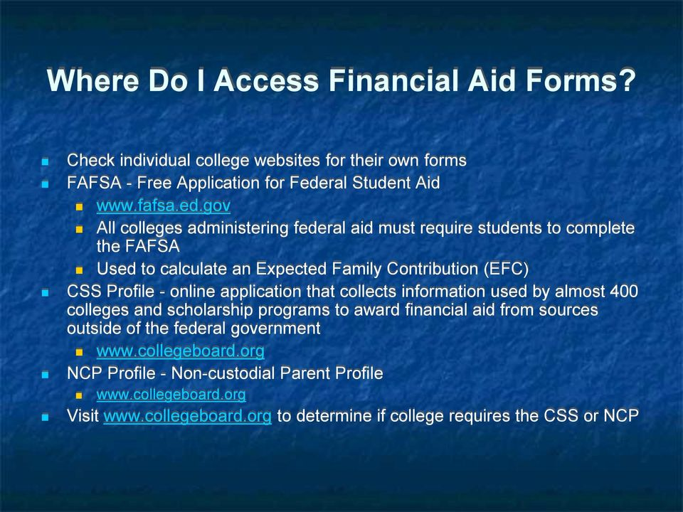 gov All colleges administering federal aid must require students to complete the FAFSA Used to calculate an Expected Family Contribution (EFC) CSS Profile -