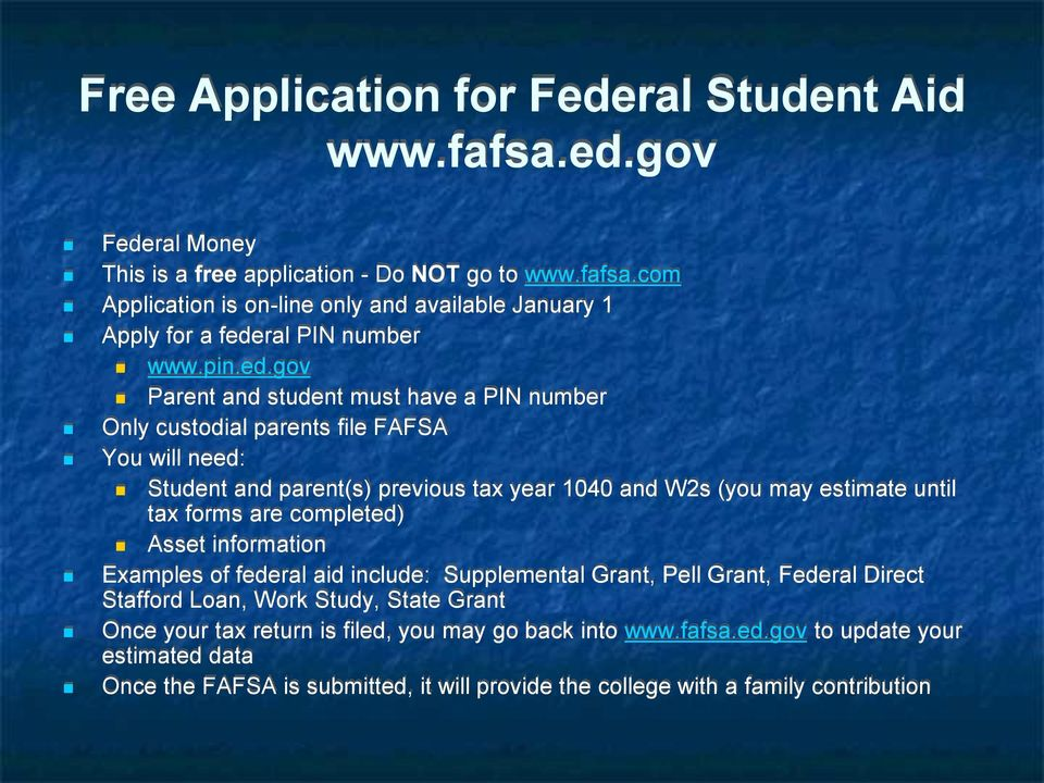 gov Parent and student must have a PIN number Only custodial parents file FAFSA You will need: Student and parent(s) previous tax year 1040 and W2s (you may estimate until tax forms