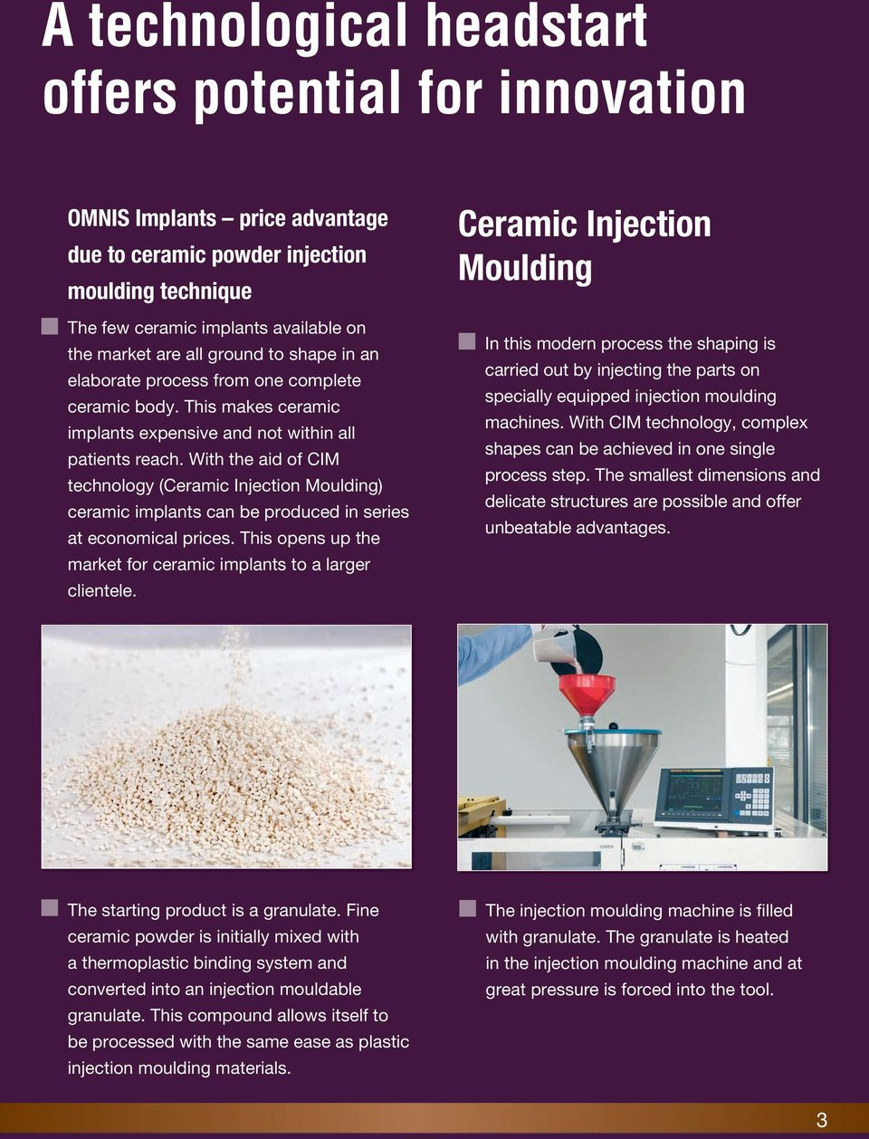 With the aid of CIM technology (Ceramic Injection Moulding) ceramic implants can be produced in series at economical prices. This opens up the market for ceramic implants to a larger clientele.