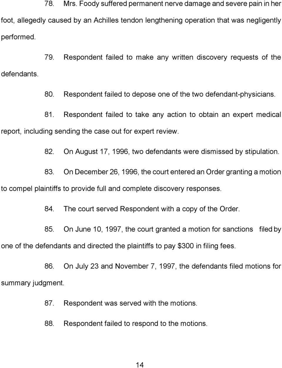 Respondent failed to take any action to obtain an expert medical report, including sending the case out for expert review. 82. On August 17, 1996, two defendants were dismissed by stipulation. 83.