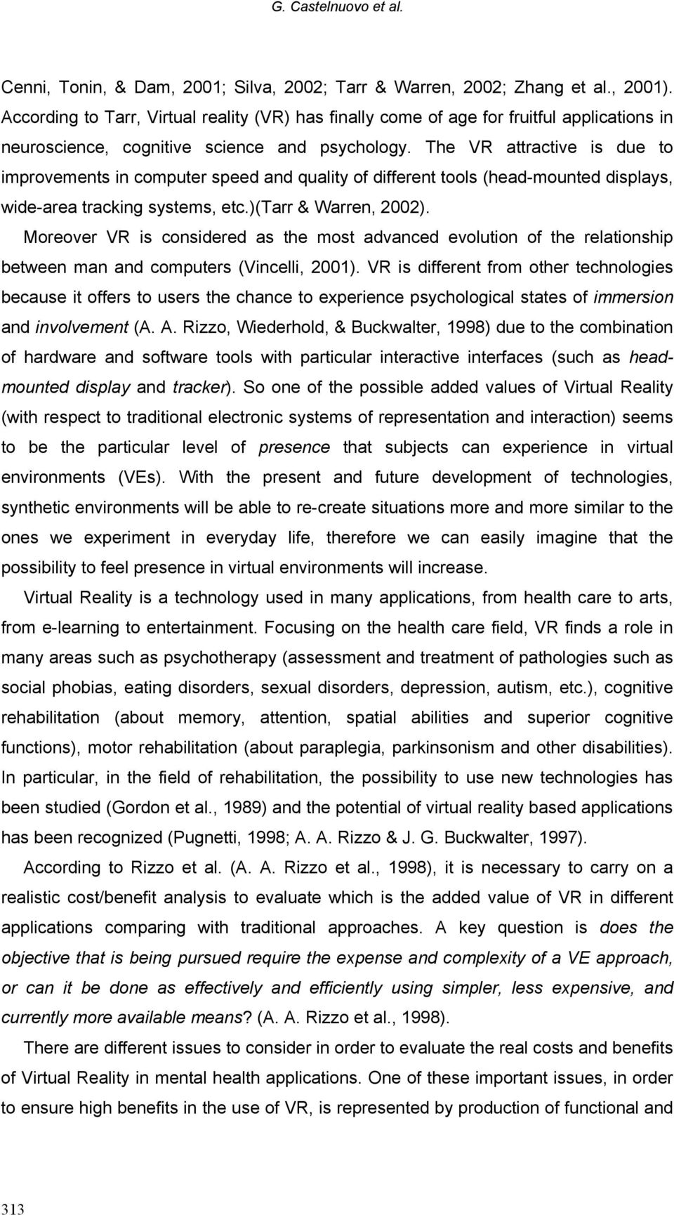 The VR attractive is due to improvements in computer speed and quality of different tools (head-mounted displays, wide-area tracking systems, etc.)(tarr & Warren, 2002).