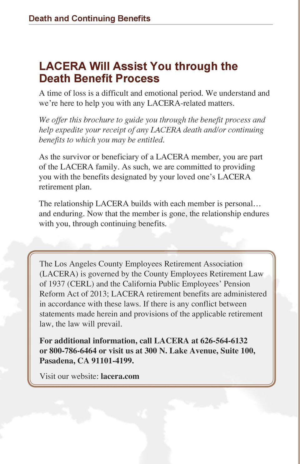 We offer this brochure to guide you through the benefit process and help expedite your receipt of any LACERA death and/or continuing benefits to which you may be entitled.