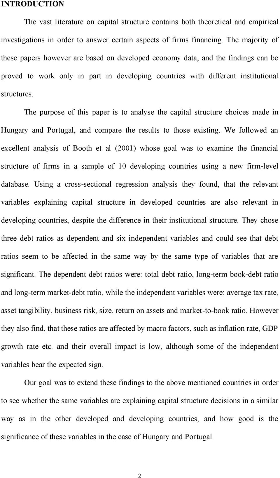 The purpose of this paper is to analyse the capital structure choices made in Hungary and Portugal, and compare the results to those existing.