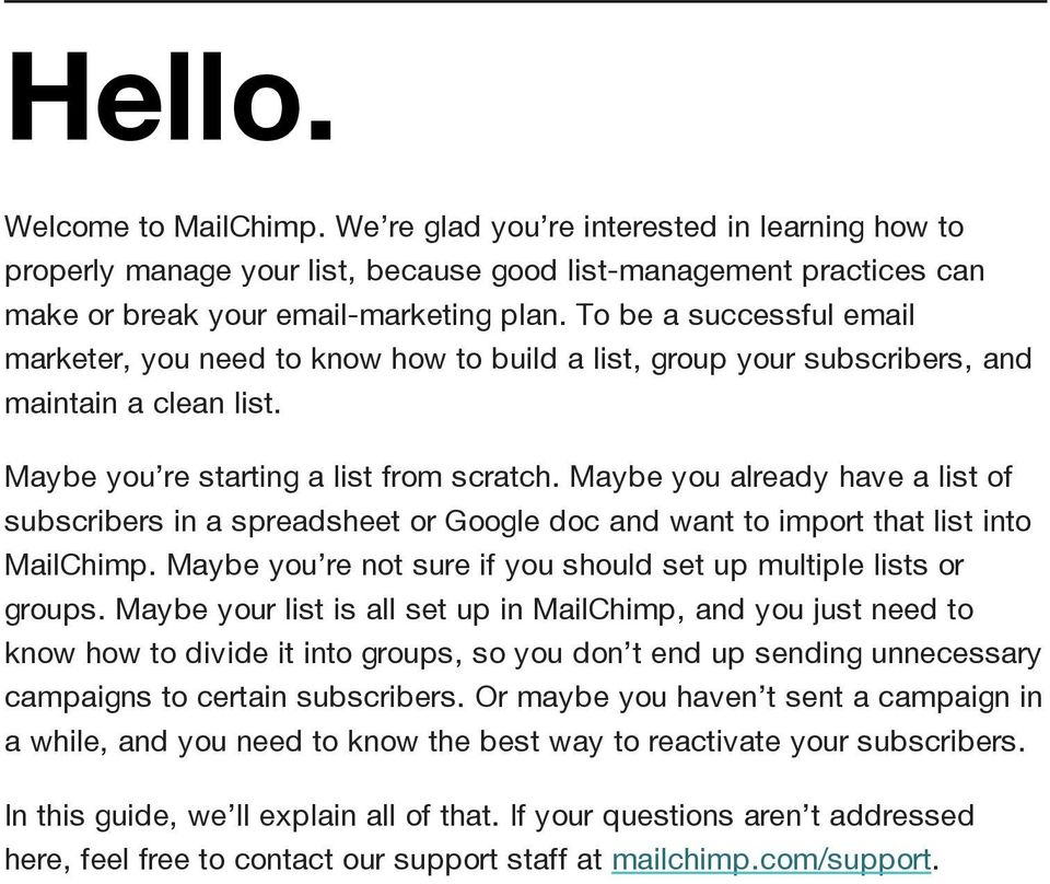 Maybe you already have a list of subscribers in a spreadsheet or Google doc and want to import that list into MailChimp. Maybe you re not sure if you should set up multiple lists or groups.