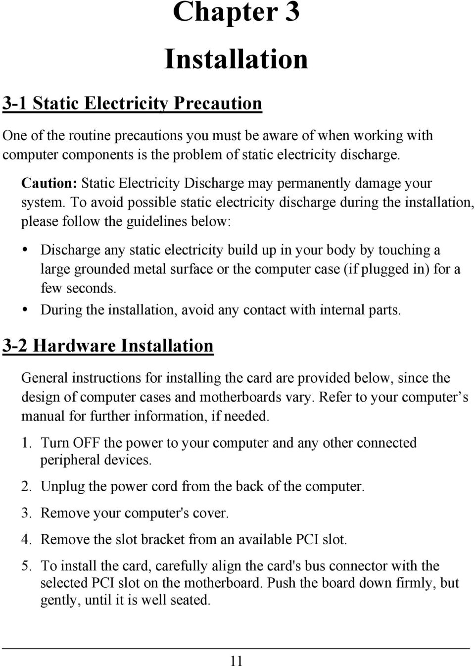To avoid possible static electricity discharge during the installation, please follow the guidelines below: Discharge any static electricity build up in your body by touching a large grounded metal