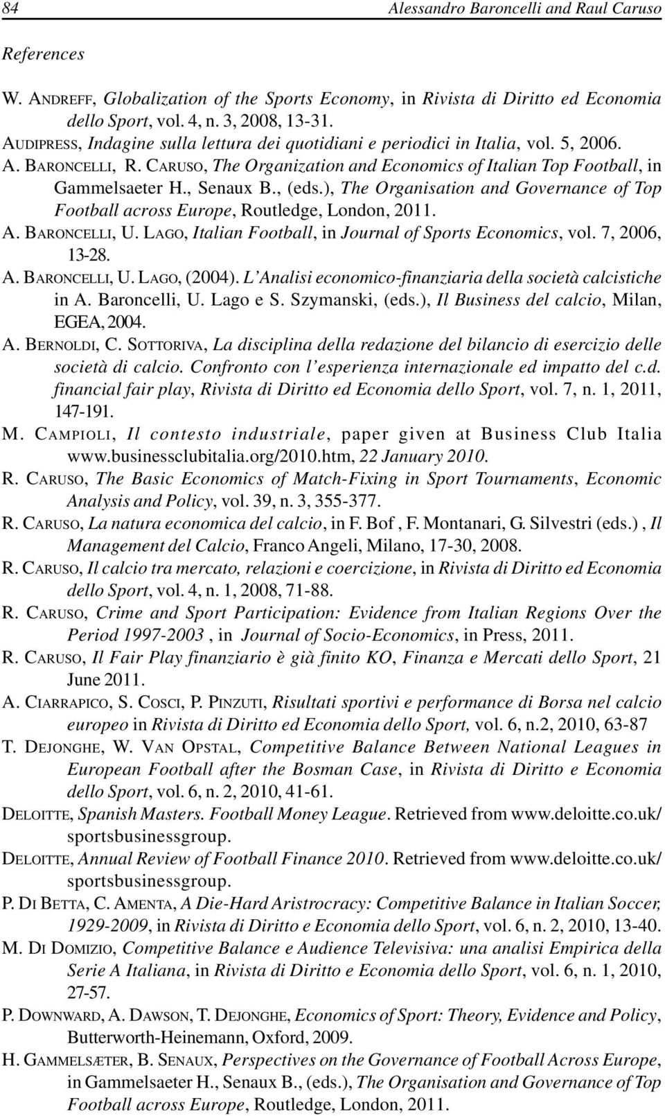 , (eds.), The Organisation and Governance of Top Football across Europe, Routledge, London, 2011. A. BARONCELLI, U. LAGO, Italian Football, in Journal of Sports Economics, vol. 7, 2006, 13-28. A. BARONCELLI, U. LAGO, (2004).