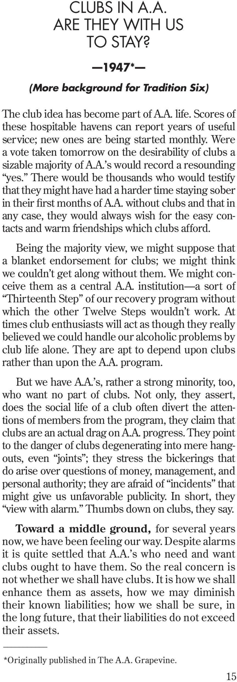 A. s would record a resounding yes. There would be thousands who would testify that they might have had a harder time staying sober in their first months of A.A. without clubs and that in any case, they would always wish for the easy contacts and warm friendships which clubs afford.