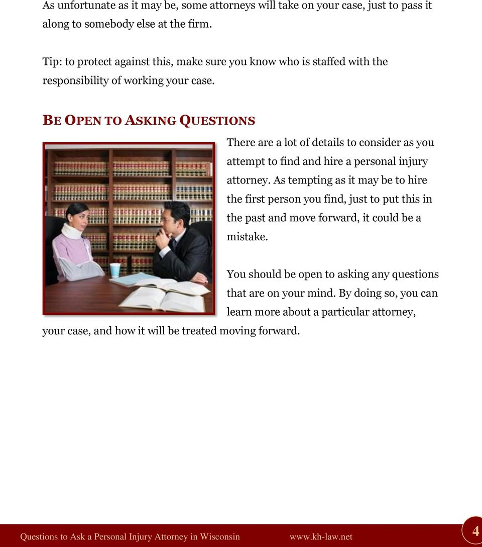 BE OPEN TO ASKING QUESTIONS There are a lot of details to consider as you attempt to find and hire a personal injury attorney.