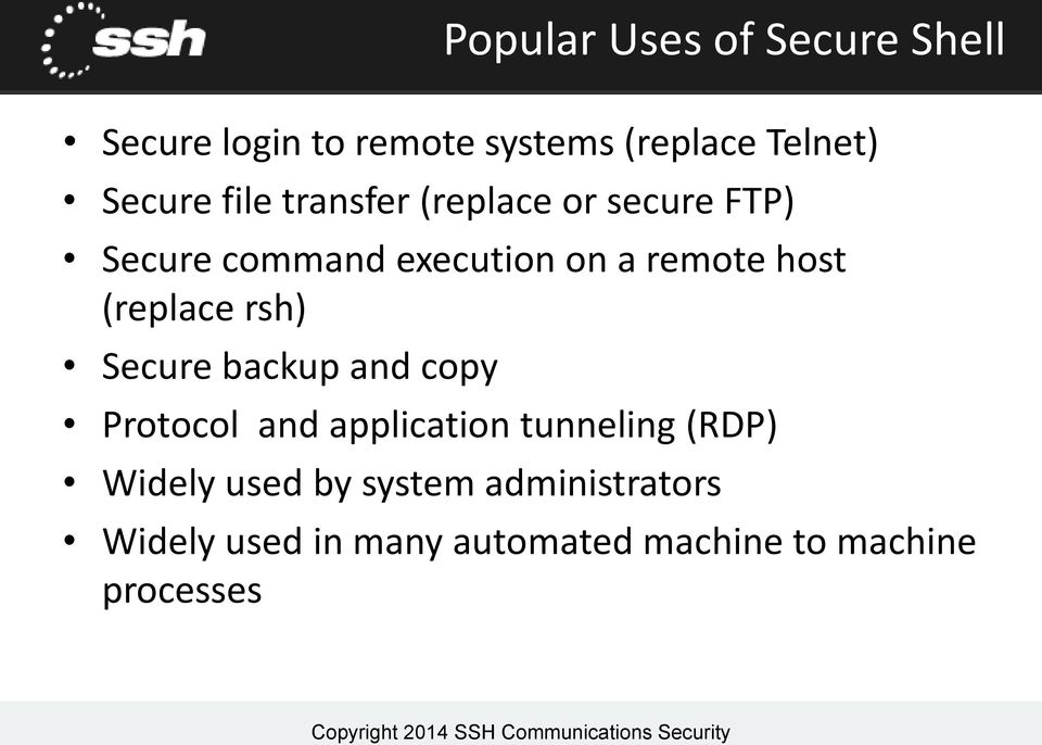 (replace rsh) Secure backup and copy Protocol and application tunneling (RDP) Widely