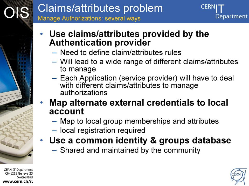 will have to deal with different claims/attributes to manage authorizations Map alternate external credentials to local account Map to