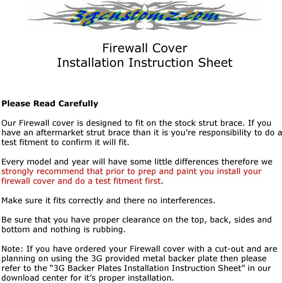 Every model and year will have some little differences therefore we strongly recommend that prior to prep and paint you install your firewall cover and do a test fitment first.