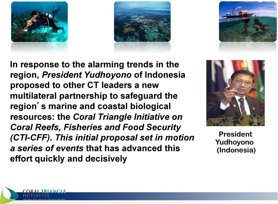 the Coral Triangle Initiative on Coral Reefs, Fisheries and Food Security (CTI-CFF).