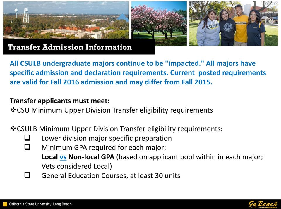 Transfer applicants must meet: CSU Minimum Upper Division Transfer eligibility requirements CSULB Minimum Upper Division Transfer eligibility