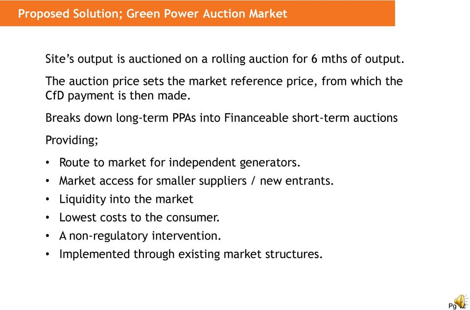 Breaks down longterm PPAs into Financeable shortterm auctions Providing; Route to market for independent generators.