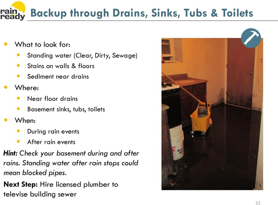 When: During rain events After rain events Hint: Check your basement during and after rains.