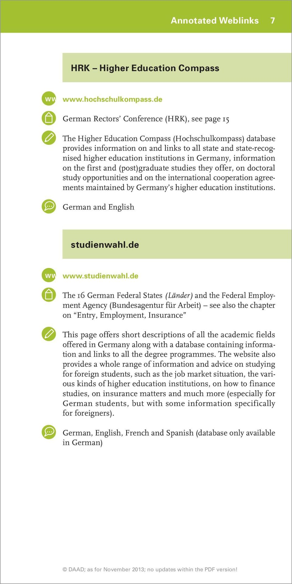 institutions in Germany, information on the first and (post)graduate studies they offer, on doctoral study opportunities and on the international cooperation agreements maintained by Germany s higher