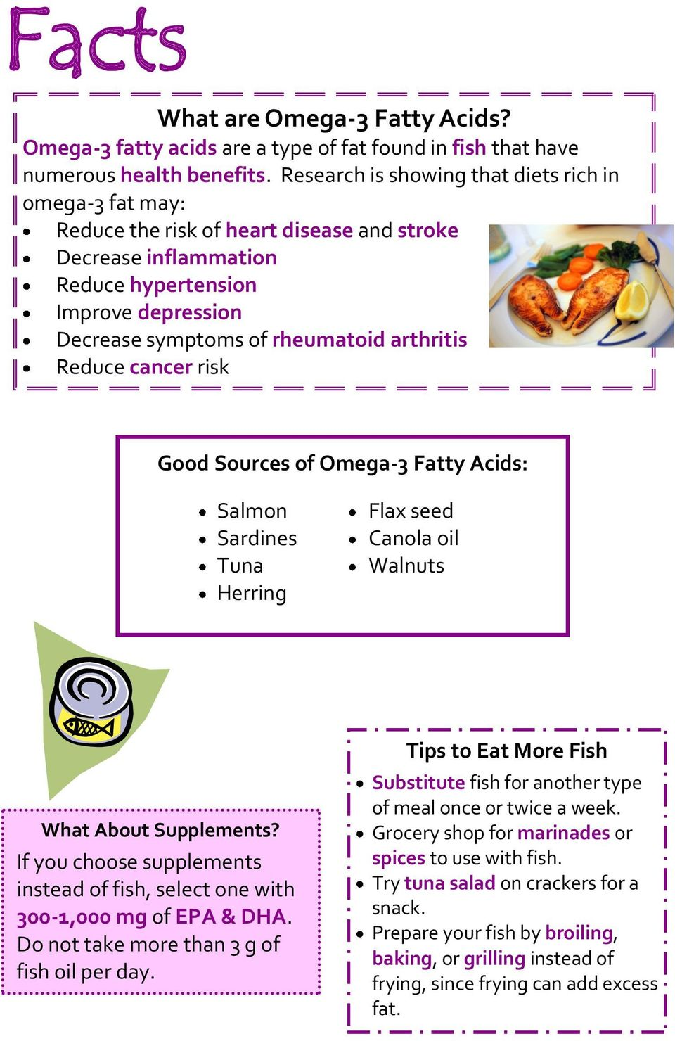 arthritis Reduce cancer risk Good Sources of Omega-3 Fatty Acids: Salmon Sardines Tuna Herring Flax seed Canola oil Walnuts What About Supplements?
