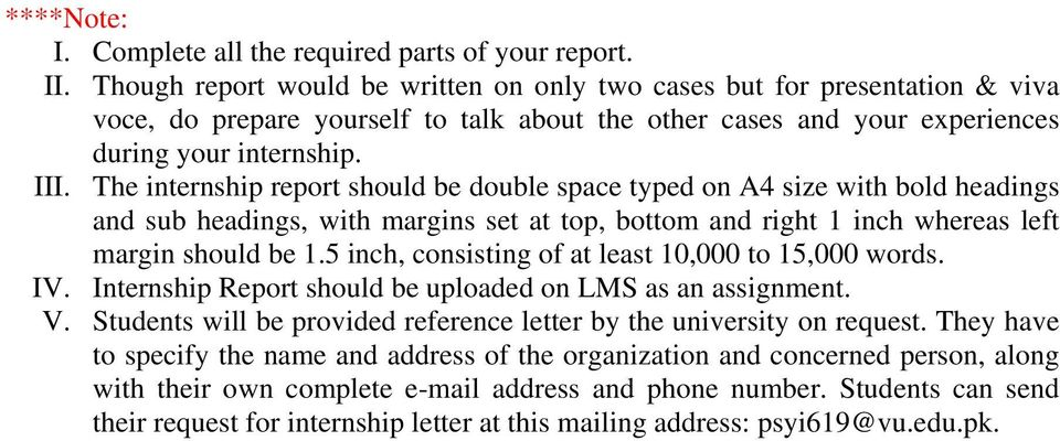 The internship report should be double space typed on A4 size with bold headings and sub headings, with margins set at top, bottom and right 1 inch whereas left margin should be 1.