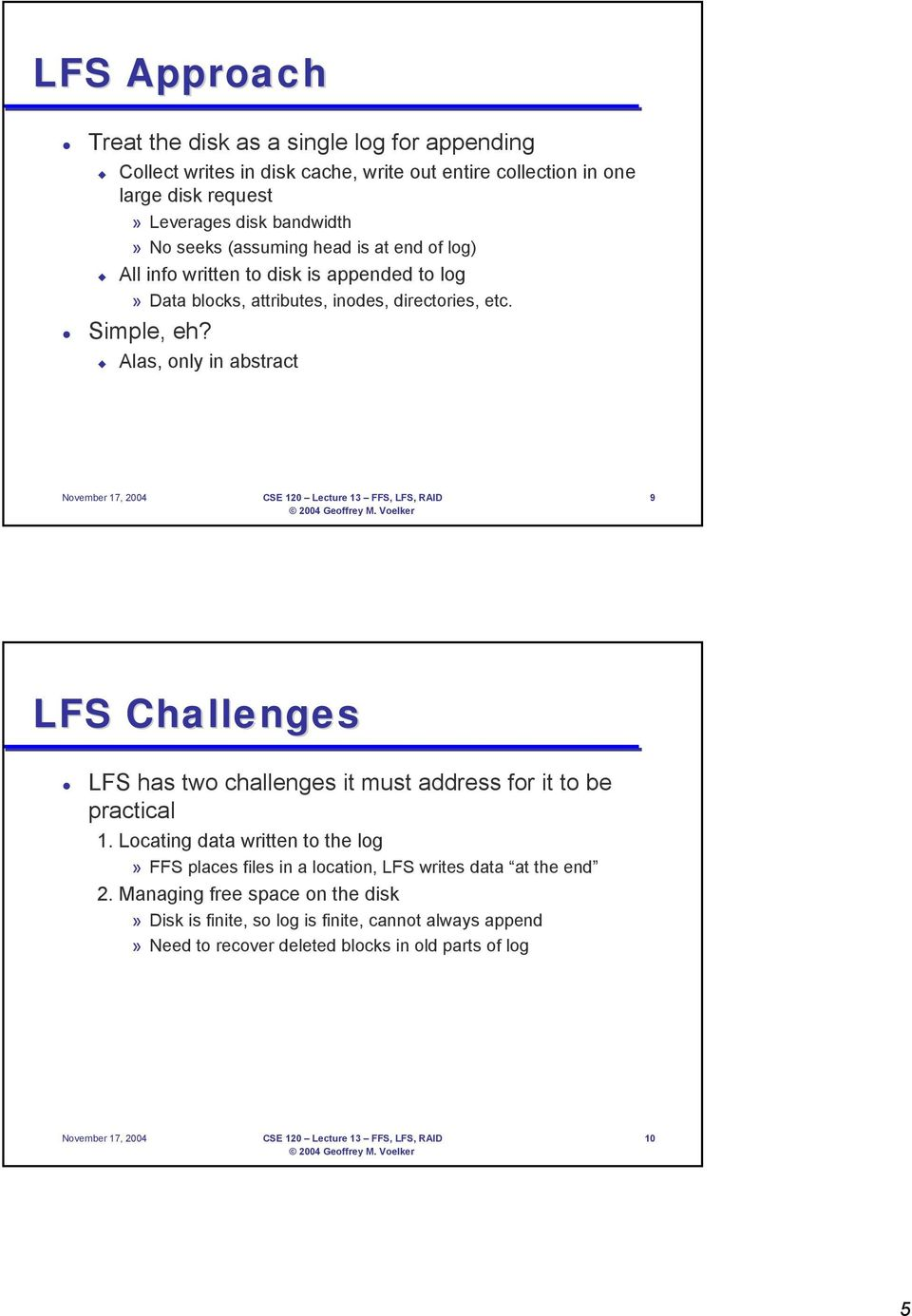 Alas, only in abstract November 17, 2004 CSE 120 Lecture 13 FFS, LFS, RAID 9 LFS Challenges LFS has two challenges it must address for it to be practical 1.