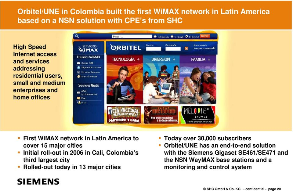 Initial roll-out in 2006 in Cali, Colombia s third largest city Rolled-out today in 13 major cities Today over 30,000 subscribers Orbitel/UNE has an