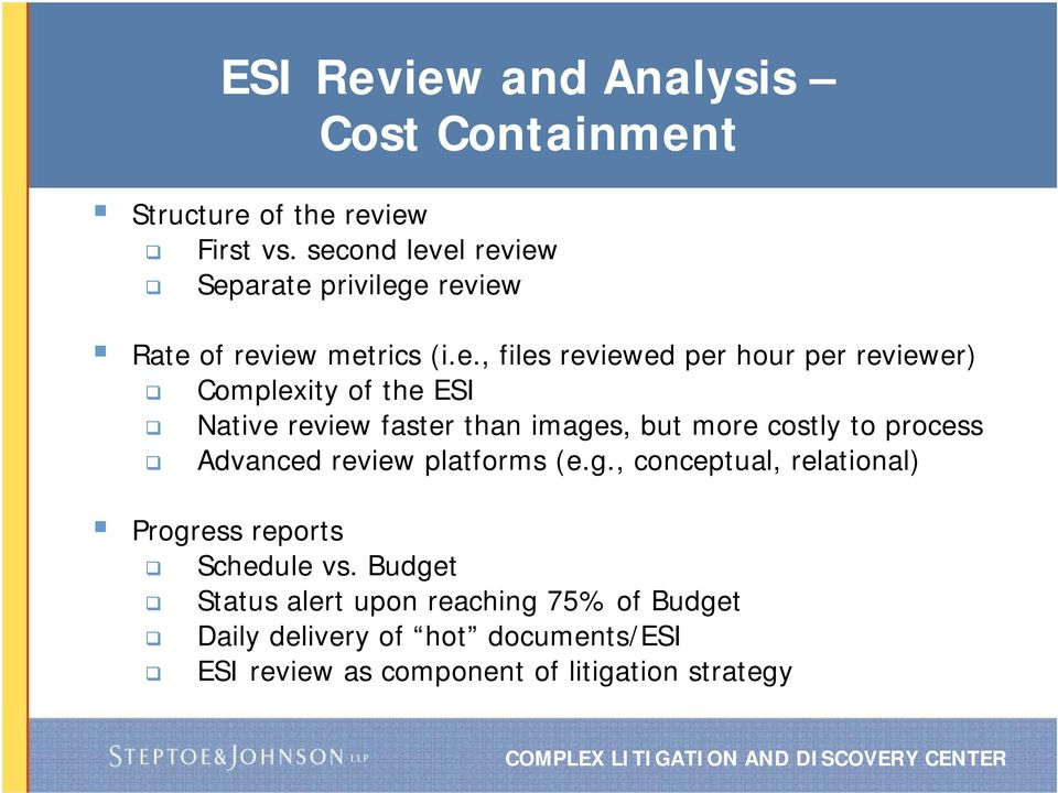Complexity of the ESI Native review faster than images, but more costly to process Advanced review platforms (e.g., conceptual, relational) Progress reports Schedule vs.