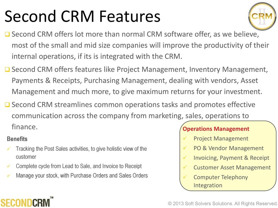 Second CRM offers features like Project Management, Inventory Management, Payments & Receipts, Purchasing Management, dealing with vendors, Asset Management and much more, to give maximum returns for