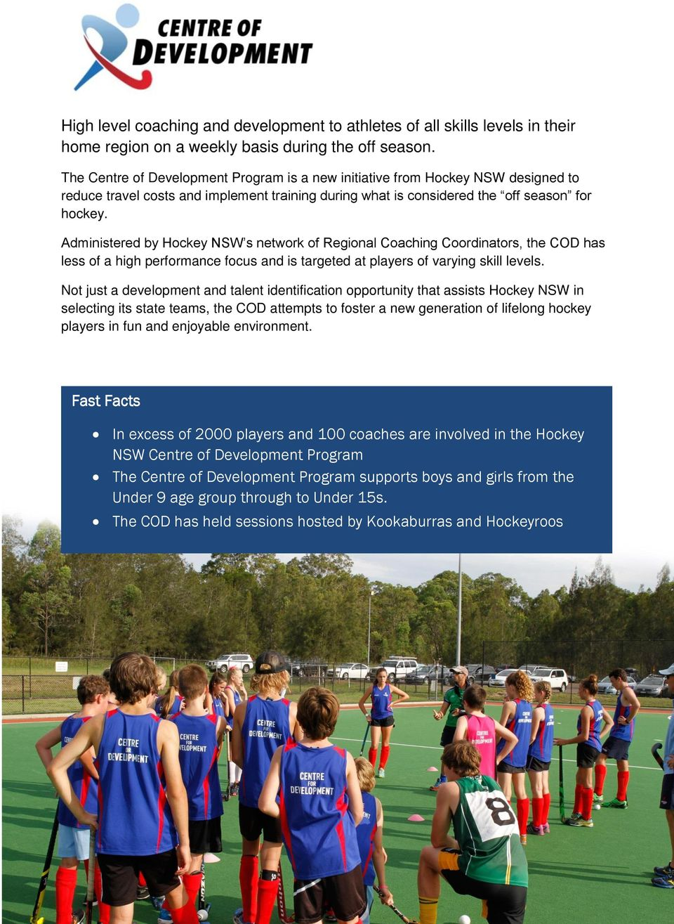Administered by Hockey NSW s network of Regional Coaching Coordinators, the COD has less of a high performance focus and is targeted at players of varying skill levels.