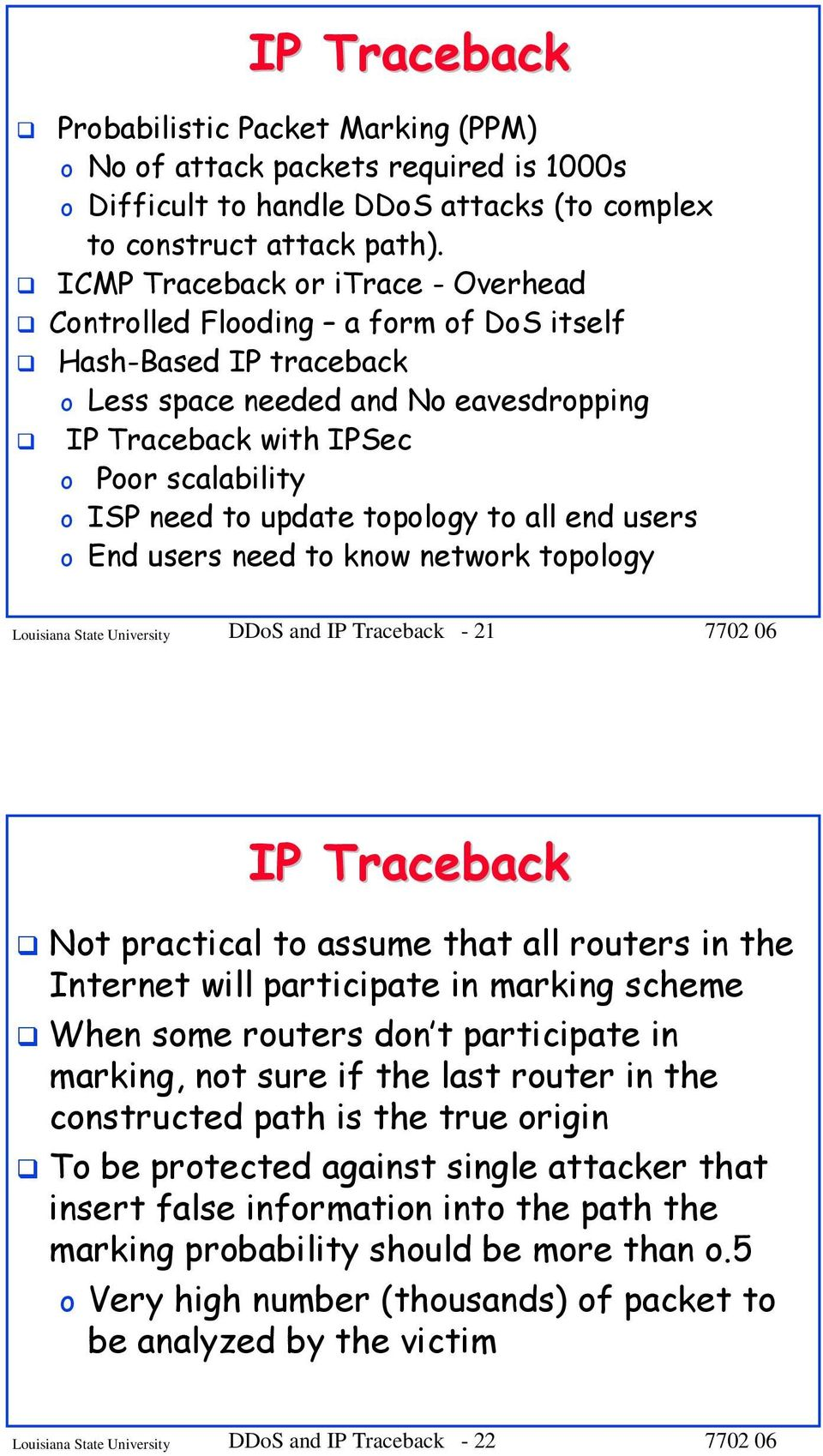 update topology to all end users o End users need to know network topology Louisiana State University DDoS and IP Traceback - 21 IP Traceback Not practical to assume that all routers in the Internet