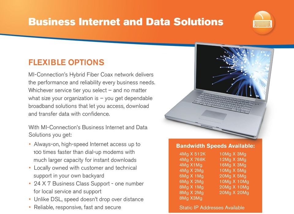 With MI-Connection s Business Internet and Data Solutions you get: Always-on, high-speed Internet access up to 100 times faster than dial-up modems with much larger capacity for instant downloads