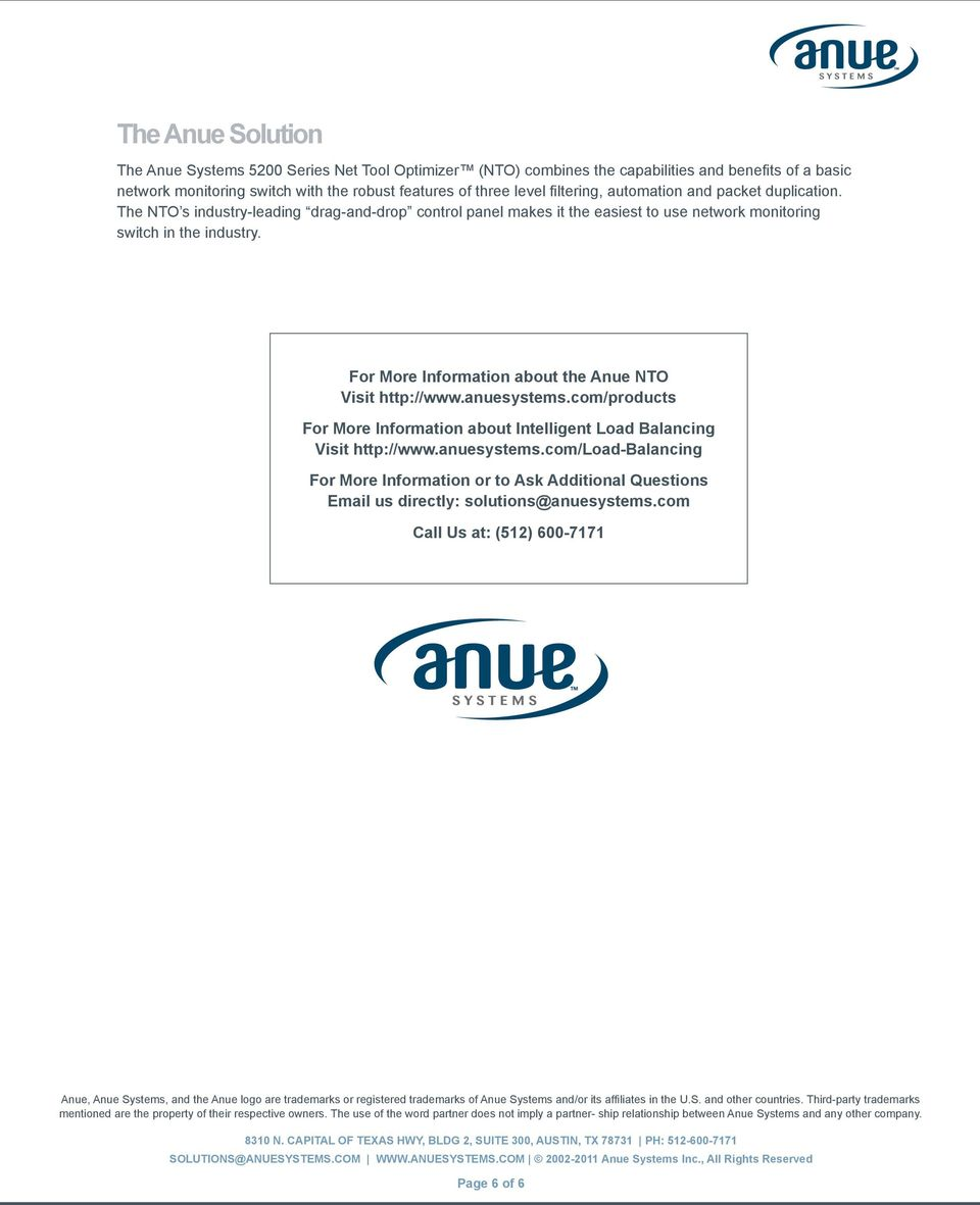 For More Information about the Anue NTO Visit http://www.anuesystems.com/products For More Information about Intelligent Load Balancing Visit http://www.anuesystems.com/load-balancing For More Information or to Ask Additional Questions Email us directly: solutions@anuesystems.