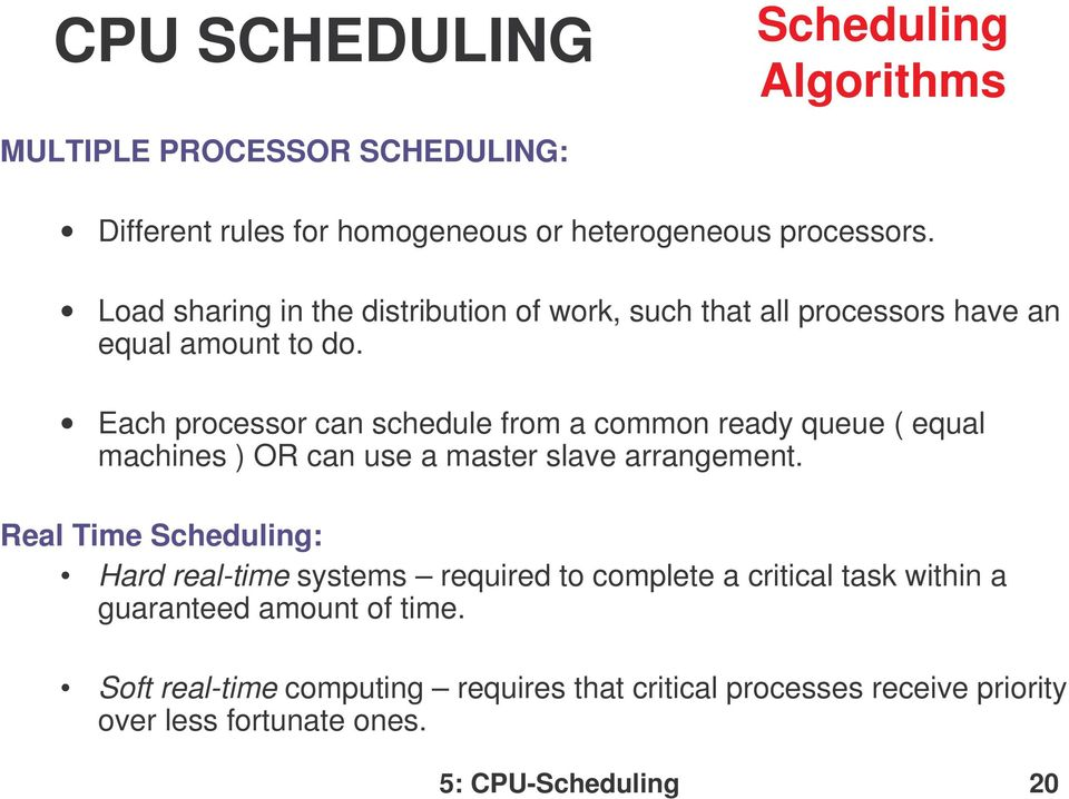 Each processor can schedule from a common ready queue ( equal machines ) OR can use a master slave arrangement.