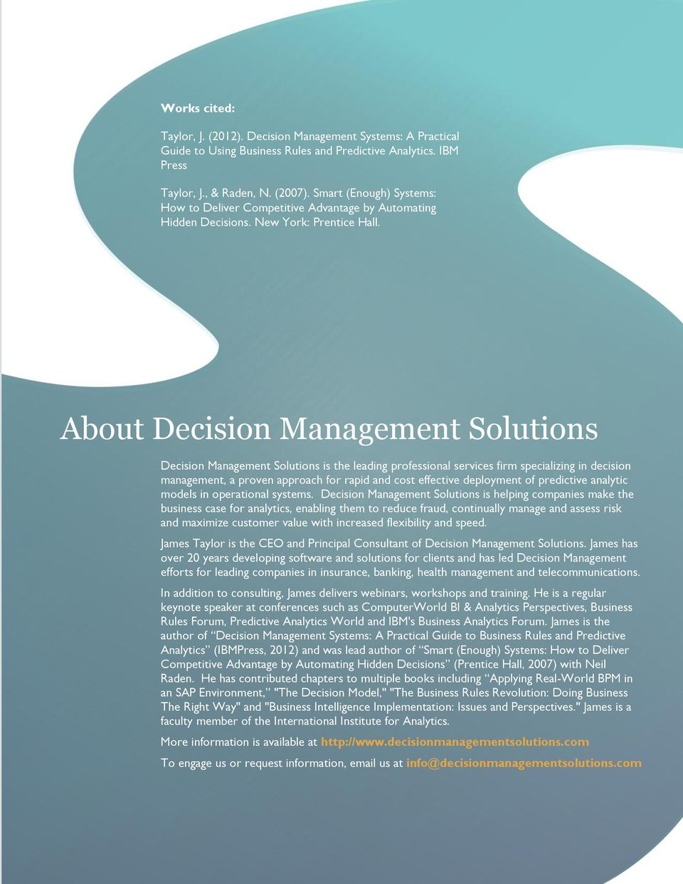 About Decision Management Solutions Decision Management Solutions is the leading professional services firm specializing in decision management, a proven approach for rapid and cost effective