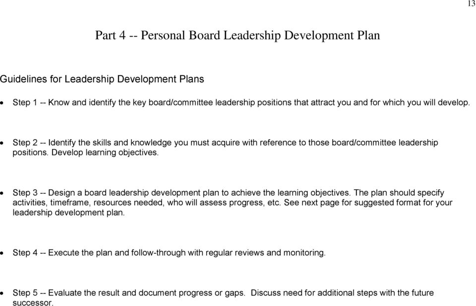 Step 3 -- Design a board leadership development plan to achieve the learning objectives. The plan should specify activities, timeframe, resources needed, who will assess progress, etc.