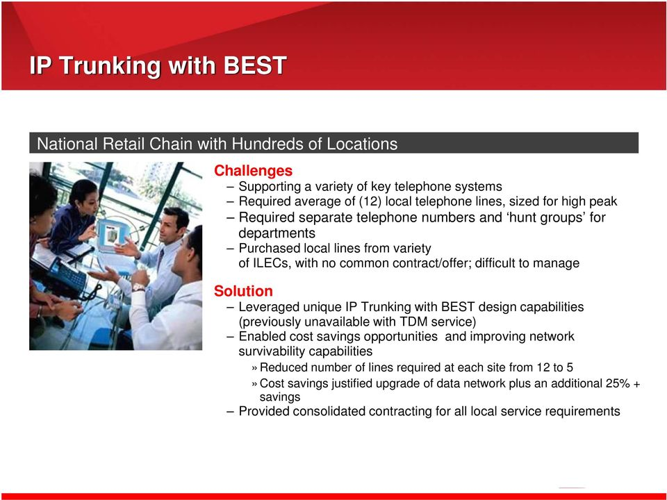 unique IP Trunking with BEST design capabilities (previously unavailable with TDM service) Enabled cost savings opportunities and improving network survivability capabilities» Reduced number