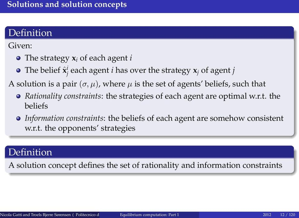 r.t. the opponents strategies Definition A solution concept defines the set of rationality and information constraints Nicola Gatti and Troels Bjerre Sørensen (