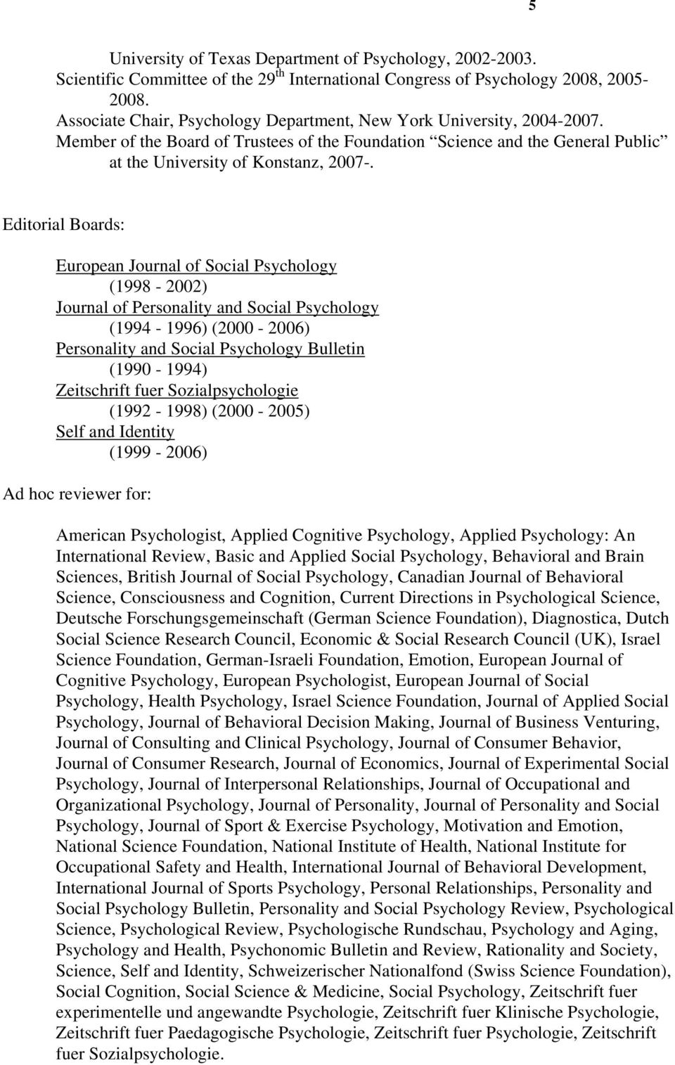 Editorial Boards: European Journal of Social Psychology (1998-2002) Journal of Personality and Social Psychology (1994-1996) (2000-2006) Personality and Social Psychology Bulletin (1990-1994)