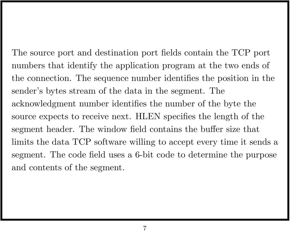 The acknowledgment number identifies the number of the byte the source expects to receive next. HLEN specifies the length of the segment header.