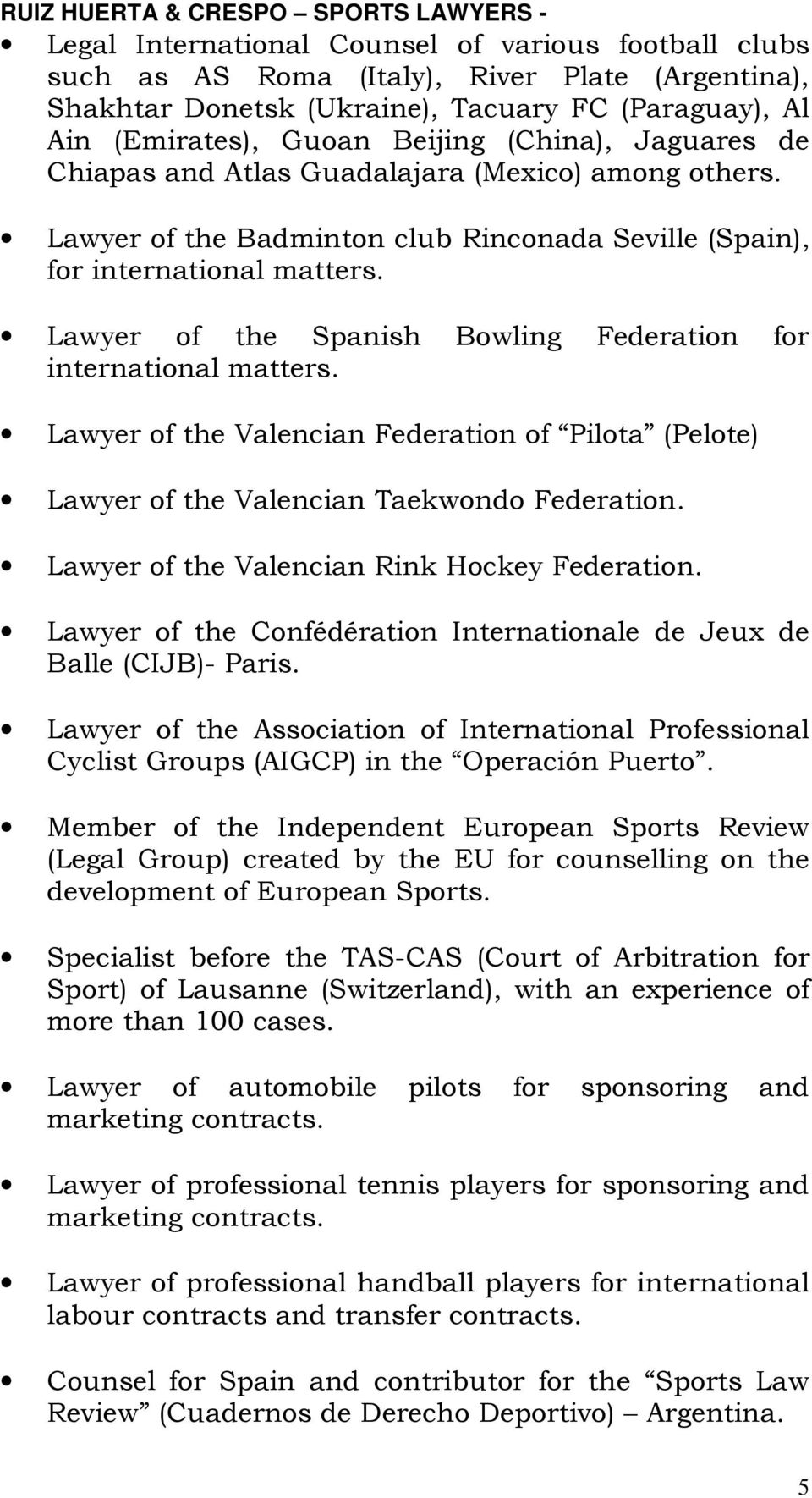 Lawyer of the Spanish Bowling Federation for international matters. Lawyer of the Valencian Federation of Pilota (Pelote) Lawyer of the Valencian Taekwondo Federation.