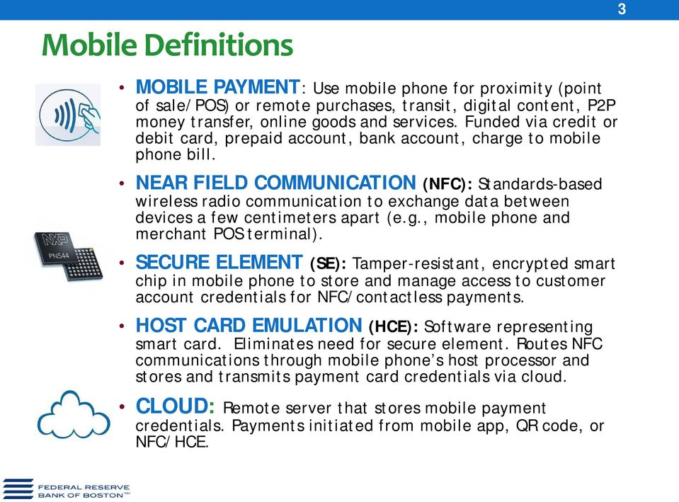 NEAR FIELD COMMUNICATION (NFC): Standards-based wireless radio communication to exchange data between devices a few centimeters apart (e.g., mobile phone and merchant POS terminal).
