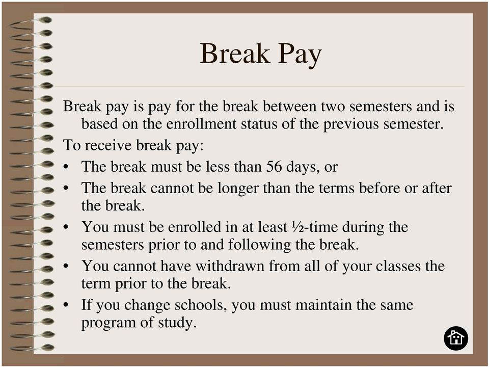 To receive break pay: The break must be less than 56 days, or The break cannot be longer than the terms before or after the