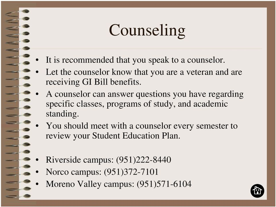 A counselor can answer questions you have regarding specific classes, programs of study, and academic