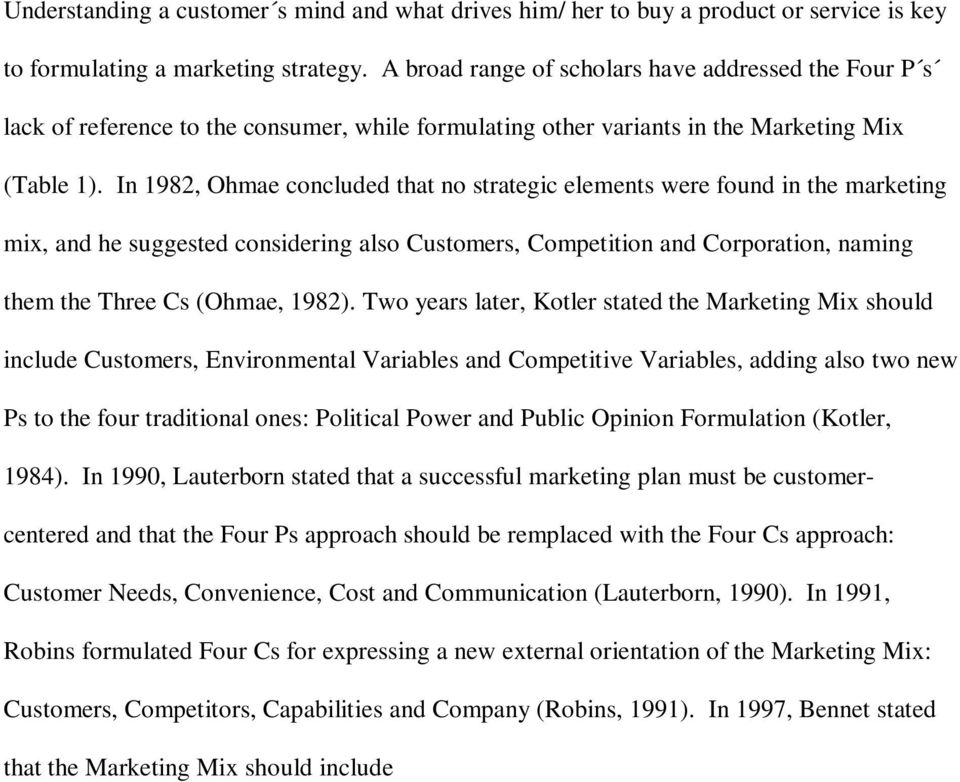 In 1982, Ohmae concluded that no strategic elements were found in the marketing mix, and he suggested considering also Customers, Competition and Corporation, naming them the Three Cs (Ohmae, 1982).
