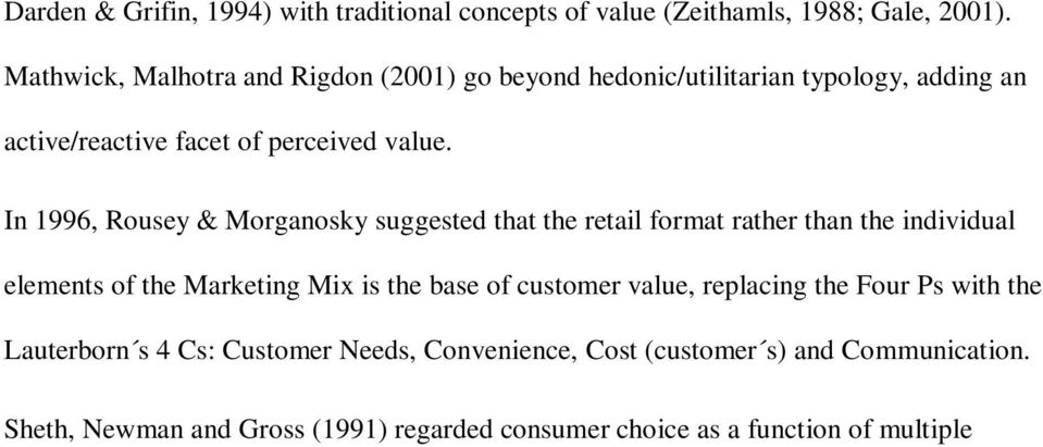 In 1996, Rousey & Morganosky suggested that the retail format rather than the individual elements of the Marketing Mix is the base of customer value, replacing the Four Ps with the Lauterborn s 4 Cs: