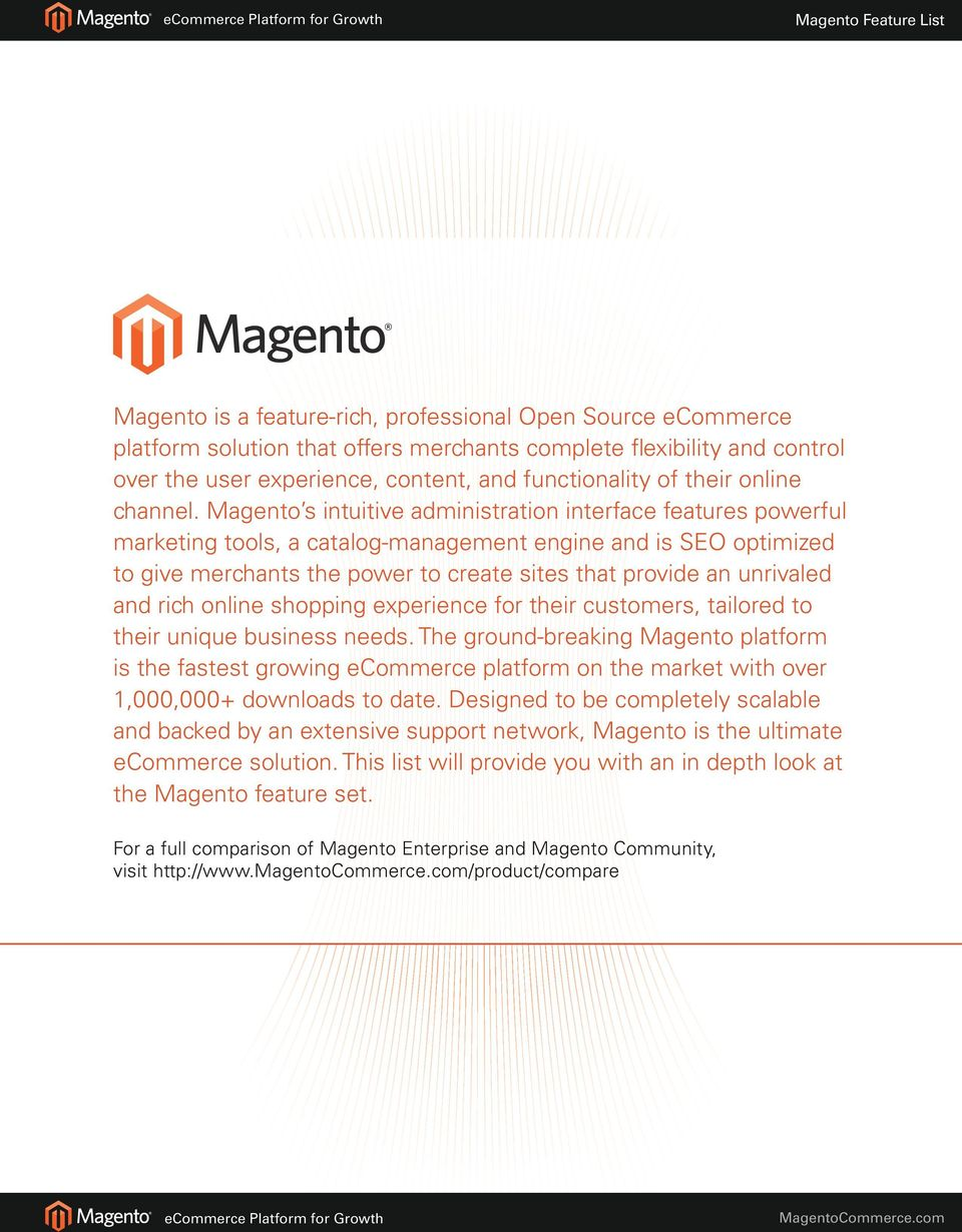Magento s intuitive administration interface features powerful marketing tools, a catalog-management engine and is SEO optimized to give merchants the power to create sites that provide an unrivaled